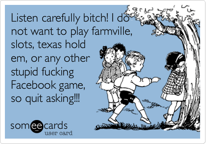 Listen carefully bitch! I do not want to play farmville, slots, texas hold em, or any other stupid fucking Facebook game, so quit asking!!!