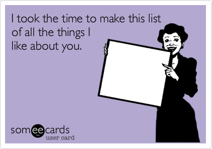 I took the time to make this list of all the things I like about you.