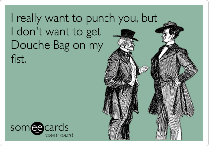I really want to punch you, but I don't want to get Douche Bag on my fist.