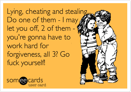 Lying, cheating and stealing... Do one of them - I may let you off, 2 of them - you're gonna have to work hard for forgiveness, all 3? Go fuck yourself!
