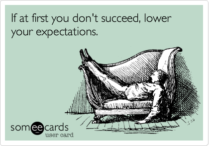 If at first you don't succeed, lower your expectations.