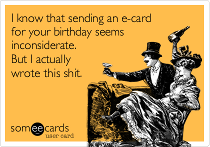 I know that sending an e-card  for your birthday seems inconsiderate. But I actually wrote this shit.