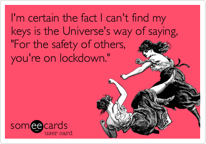 "I'm certain the fact I can't find my keys is the Universe's way of saying, ""For the safety of others, you're on lockdown."""