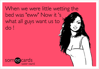 """When we were little wetting the bed was """"eww"""" Now it 's what all guys want us to do !"""