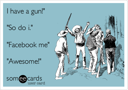 "I have a gun!""  ""So do i.""  ""Facebook me""  ""Awesome!"""