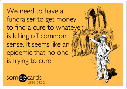 We need to have a  fundraiser to get money  to find a cure to whatever is killing off common  sense. It seems like an  epidemic that no one  is trying to cure.