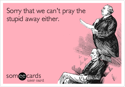 Sorry that we can't pray the stupid away either.