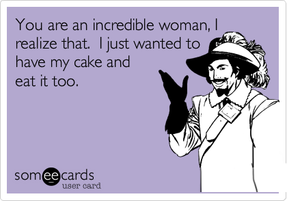 You are an incredible woman, I realize that.  I just wanted to have my cake and eat it too.
