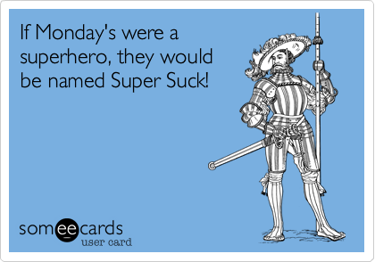 If Monday's were a superhero, they would be named Super Suck!