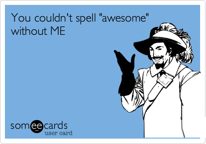 """You couldn't spell """"awesome"""" without ME"""