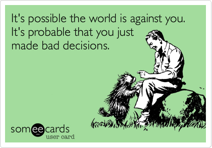 It's possible the world is against you. It's probable that you just made bad decisions.