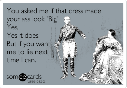 "You asked me if that dress made your ass look ""Big"" Yes,  Yes it does. But if you want me to lie next  time I can."