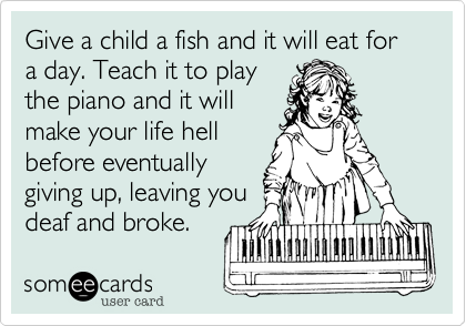 Give a child a fish and it will eat for a day. Teach it to play the piano and it will make your life hell before eventually giving up, leaving you deaf and broke.