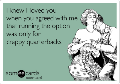 I knew I loved you when you agreed with me that running the option was only for crappy quarterbacks.