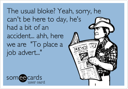 """The usual bloke? Yeah, sorry, he can't be here to day, he's had a bit of an accident... ahh, here we are  """"To place a job advert..."""""""