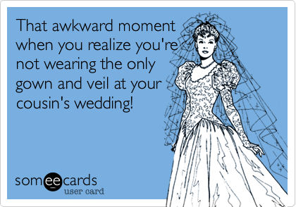 That awkward moment when you realize you're  not wearing the only gown and veil at your cousin's wedding!