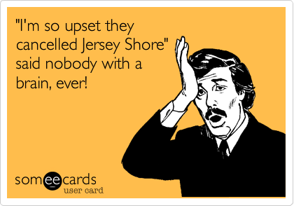 """I'm so upset they cancelled Jersey Shore"" said nobody with a brain, ever!"