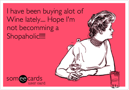 I have been buying alot of Wine lately.... Hope I'm not becomming a Shopaholic!!!!!