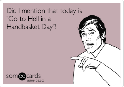 "Did I mention that today is  ""Go to Hell in a Handbasket Day""?"