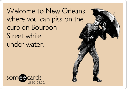 Welcome to New Orleans where you can piss on the curb on Bourbon Street while under water.