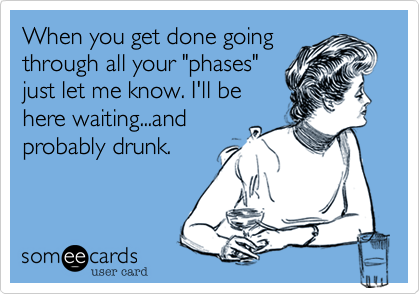 "When you get done going through all your ""phases"" just let me know. I'll be here waiting...and probably drunk."