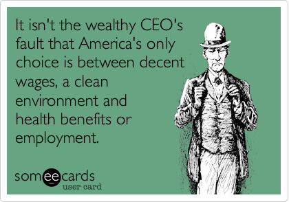 It isn't the wealthy CEO's fault that America's only choice is between decent wages, a clean environment and  health benefits or  employment.