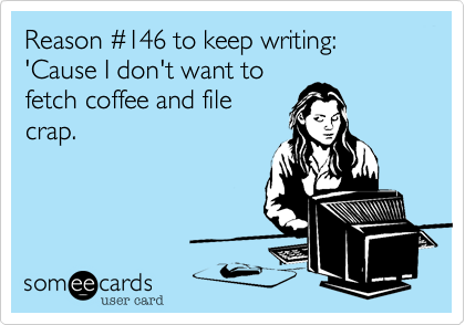 Reason %23146 to keep writing:  'Cause I don't want to fetch coffee and file crap.