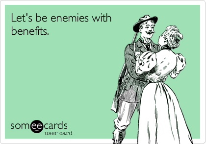 Let's be enemies with benefits.