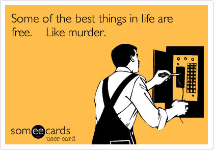 Some of the best things in life are free.    Like murder.