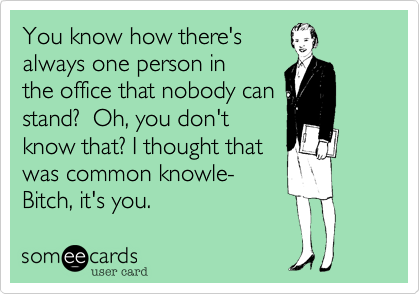You know how there's always one person in the office that nobody can stand?  Oh, you don't know that? I thought that  was common knowle- Bitch, it's you.