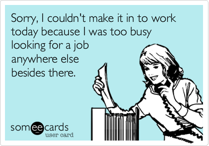 Sorry, I couldn't make it in to work today because I was too busy looking for a job anywhere else besides there.