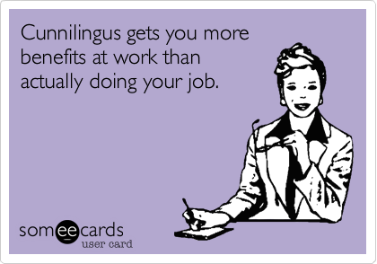 Cunnilingus gets you more benefits at work than actually doing your job.