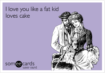 I love you like a fat kid loves cake