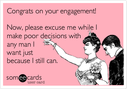 Congrats on your engagement!         Now, please excuse me while I make poor decisions with  any man I  want just because I still can.