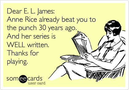 Dear E. L. James:  Anne Rice already beat you to the punch 30 years ago.  And her series is WELL written. Thanks for playing.