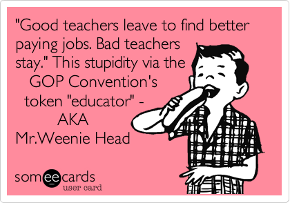 """""""Good teachers leave to find better paying jobs. Bad teachers stay."""" This stupidity via the     GOP Convention's   token """"educator"""" -          AKA Mr.Weenie Head"""