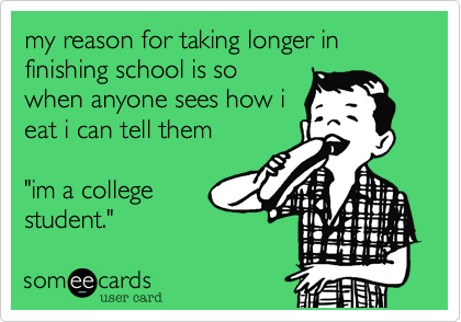 """my reason for taking longer in finishing school is so when anyone sees how i eat i can tell them     """"im a college student."""""""