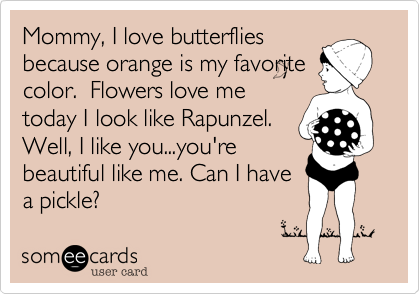Mommy, I love butterflies because orange is my favorite color.  Flowers love me today I look like Rapunzel. Well, I like you...you're beautiful like me. Can I have a pickle?