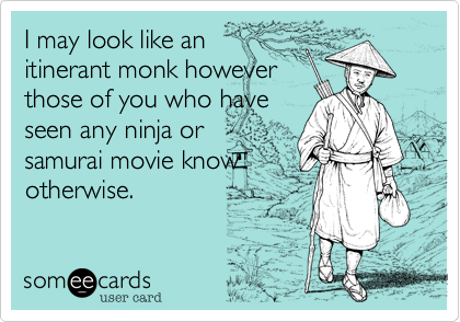 I may look like an itinerant monk however those of you who have seen any ninja or samurai movie know otherwise.