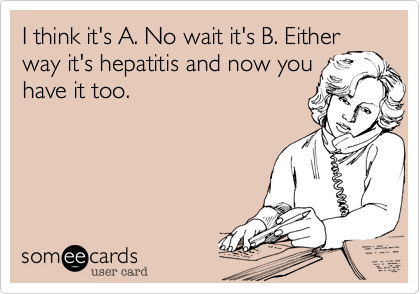 I think it's A. No wait it's B. Either way it's hepatitis and now you have it too.