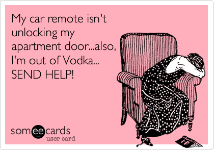 My car remote isn't unlocking my  apartment door...also, I'm out of Vodka... SEND HELP!
