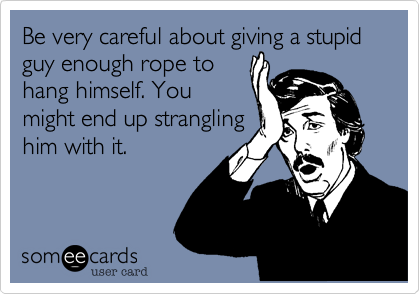 Be very careful about giving a stupid guy enough rope to hang himself. You might end up strangling him with it.