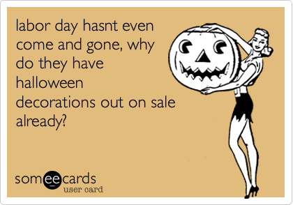 labor day hasnt even come and gone, why do they have halloween decorations out on sale already?