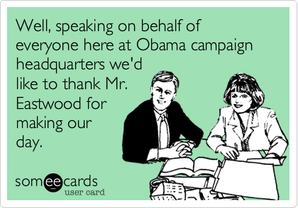Well, speaking on behalf of everyone here at Obama campaign headquarters we'd like to thank Mr. Eastwood for making our day.