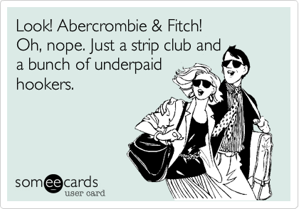 Look! Abercrombie & Fitch! Oh, nope. Just a strip club and a bunch of underpaid hookers.