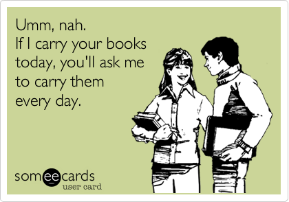 Umm, nah. If I carry your books today, you'll ask me  to carry them every day.