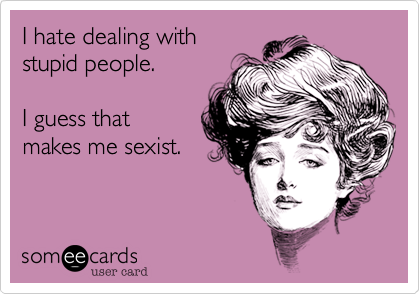I hate dealing with stupid people.  I guess that  makes me sexist.