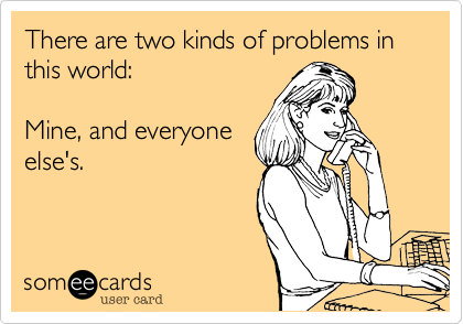 There are two kinds of problems in this world:  Mine, and everyone else's.