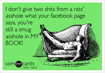 I don't give two shits from a rats' asshole what your facebook page says, you're still a smug asshole in MY BOOK!