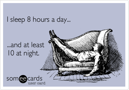 I sleep 8 hours a day...   ...and at least 10 at night.